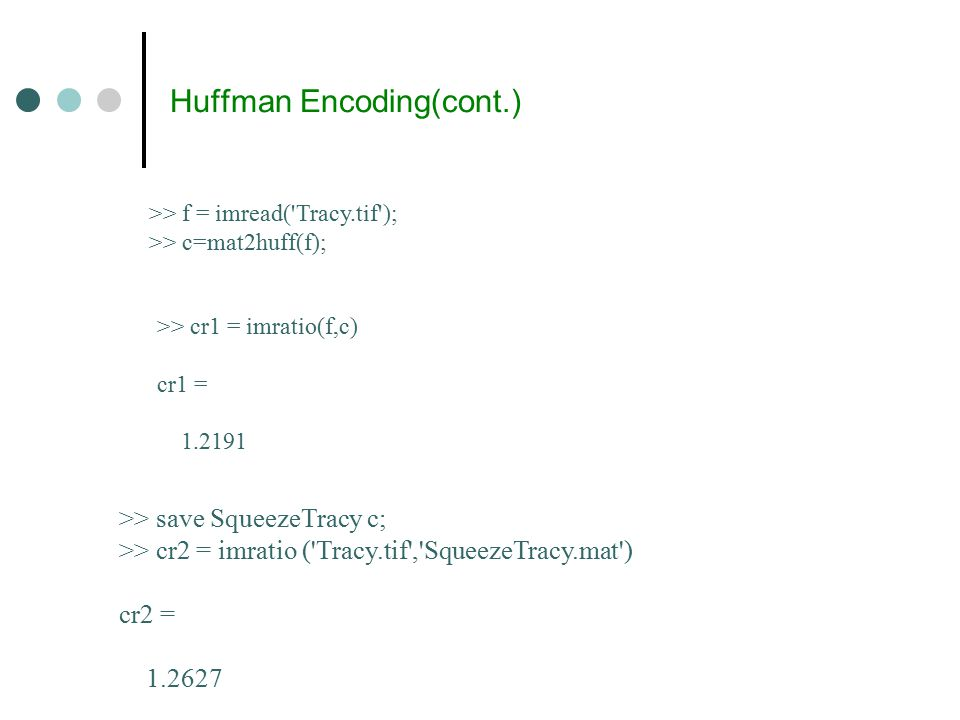 Huffman Encoding(cont.) >> f = imread( Tracy.tif ); >> c=mat2huff(f); >> cr1 = imratio(f,c) cr1 = 1.2191 >> save SqueezeTracy c; >> cr2 = imratio ( Tracy.tif , SqueezeTracy.mat ) cr2 = 1.2627