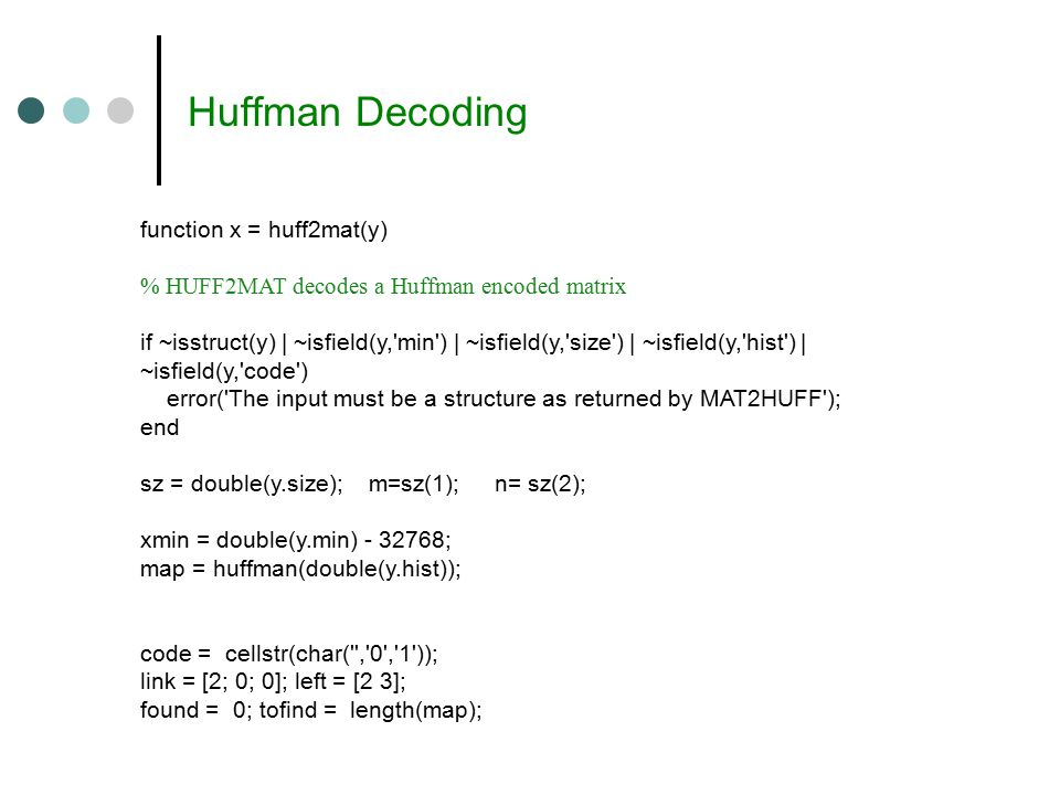 Huffman Decoding function x = huff2mat(y) % HUFF2MAT decodes a Huffman encoded matrix if ~isstruct(y) | ~isfield(y, min ) | ~isfield(y, size ) | ~isfield(y, hist ) | ~isfield(y, code ) error( The input must be a structure as returned by MAT2HUFF ); end sz = double(y.size); m=sz(1); n= sz(2); xmin = double(y.min) - 32768; map = huffman(double(y.hist)); code = cellstr(char( , 0 , 1 )); link = [2; 0; 0]; left = [2 3]; found = 0; tofind = length(map);