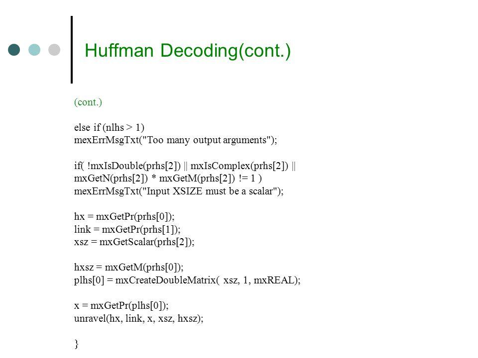 Huffman Decoding(cont.) (cont.) else if (nlhs > 1) mexErrMsgTxt( Too many output arguments ); if( !mxIsDouble(prhs[2]) || mxIsComplex(prhs[2]) || mxGetN(prhs[2]) * mxGetM(prhs[2]) != 1 ) mexErrMsgTxt( Input XSIZE must be a scalar ); hx = mxGetPr(prhs[0]); link = mxGetPr(prhs[1]); xsz = mxGetScalar(prhs[2]); hxsz = mxGetM(prhs[0]); plhs[0] = mxCreateDoubleMatrix( xsz, 1, mxREAL); x = mxGetPr(plhs[0]); unravel(hx, link, x, xsz, hxsz); }