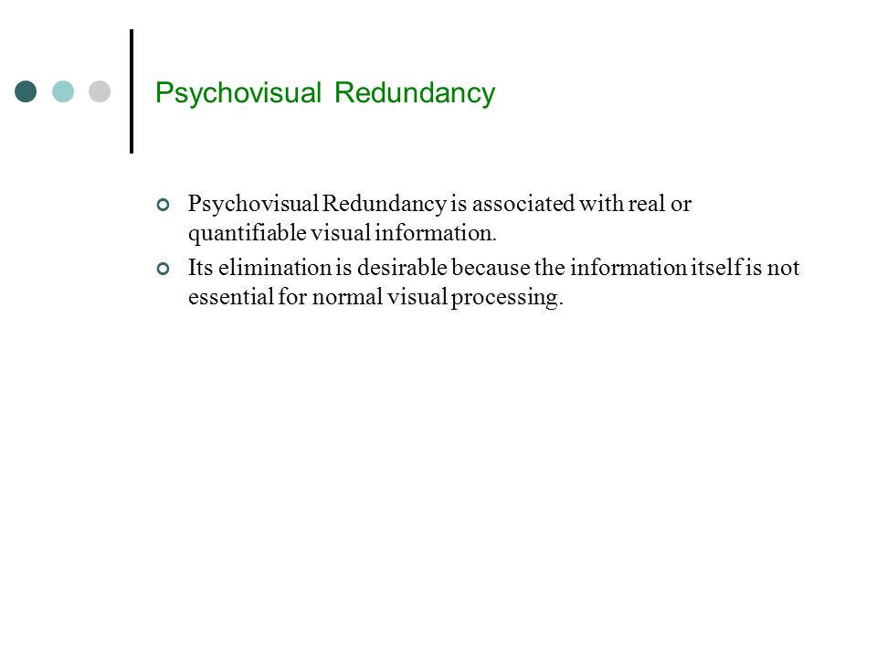 Psychovisual Redundancy Psychovisual Redundancy is associated with real or quantifiable visual information.