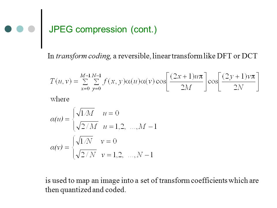 JPEG compression (cont.) In transform coding, a reversible, linear transform like DFT or DCT is used to map an image into a set of transform coefficients which are then quantized and coded.