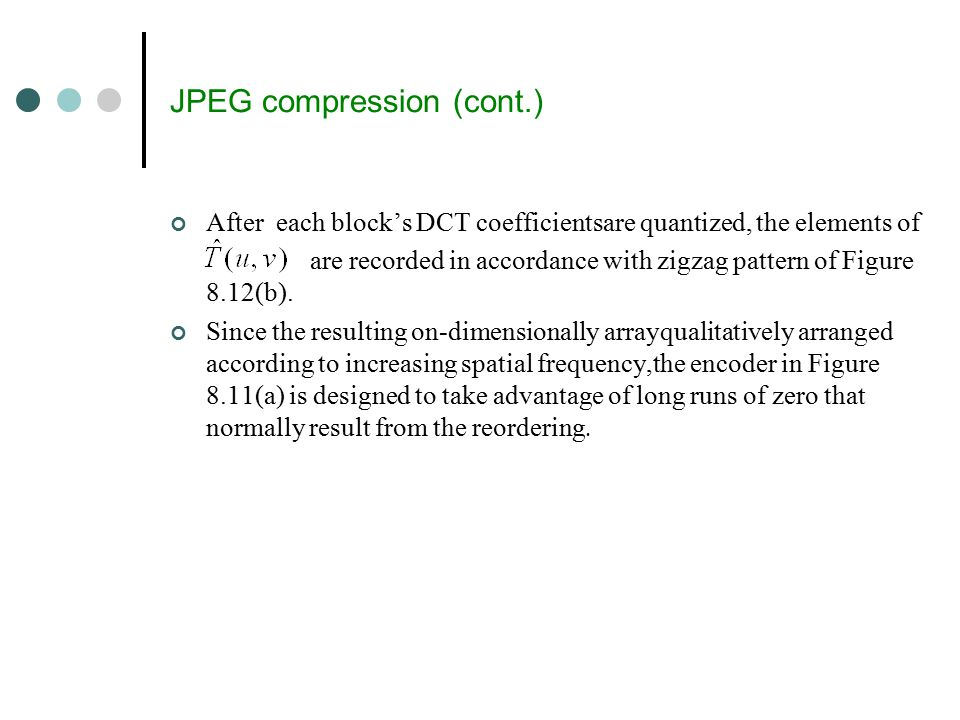 JPEG compression (cont.) After each block's DCT coefficientsare quantized, the elements of are recorded in accordance with zigzag pattern of Figure 8.12(b).