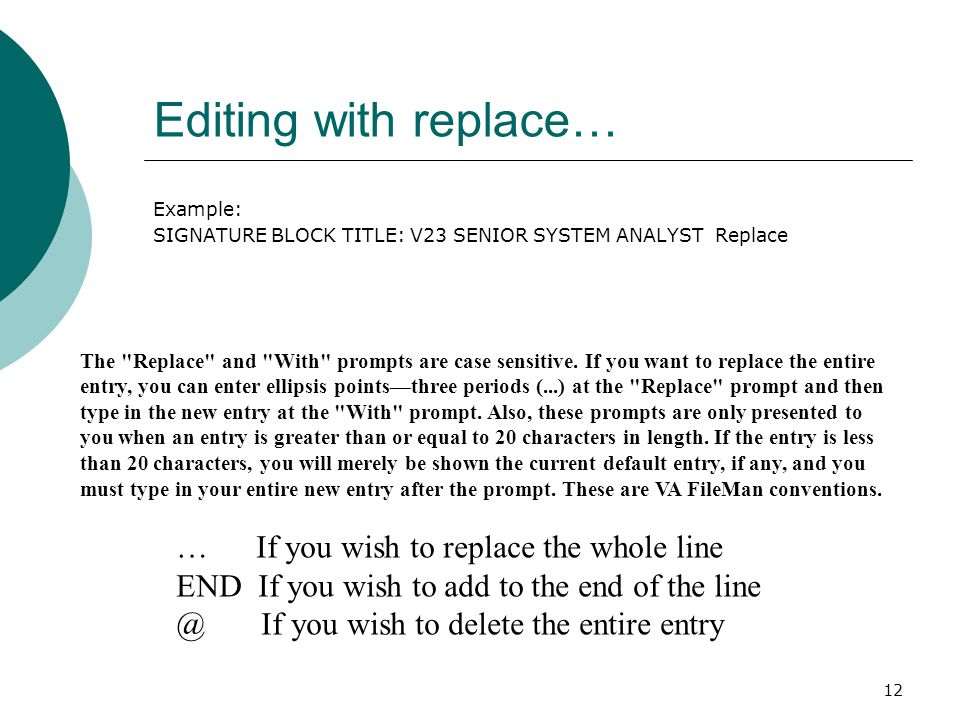 12 Editing with replace… Example: SIGNATURE BLOCK TITLE: V23 SENIOR SYSTEM ANALYST Replace The Replace and With prompts are case sensitive.