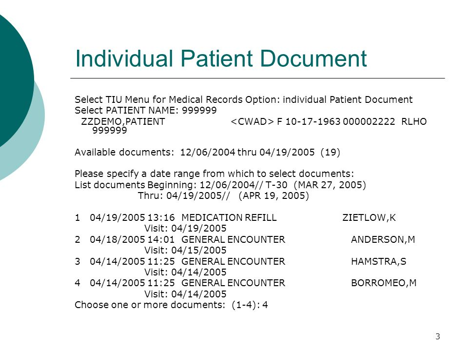 3 Individual Patient Document Select TIU Menu for Medical Records Option: individual Patient Document Select PATIENT NAME: 999999 ZZDEMO,PATIENT F 10-17-1963 000002222 RLHO 999999 Available documents: 12/06/2004 thru 04/19/2005 (19) Please specify a date range from which to select documents: List documents Beginning: 12/06/2004// T-30 (MAR 27, 2005) Thru: 04/19/2005// (APR 19, 2005) 1 04/19/2005 13:16 MEDICATION REFILL ZIETLOW,K Visit: 04/19/2005 2 04/18/2005 14:01 GENERAL ENCOUNTER ANDERSON,M Visit: 04/15/2005 3 04/14/2005 11:25 GENERAL ENCOUNTER HAMSTRA,S Visit: 04/14/2005 4 04/14/2005 11:25 GENERAL ENCOUNTER BORROMEO,M Visit: 04/14/2005 Choose one or more documents: (1-4): 4