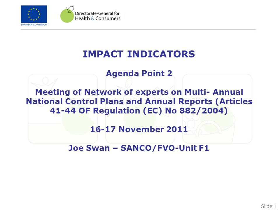 Slide 1 IMPACT INDICATORS Agenda Point 2 Meeting of Network of experts on Multi- Annual National Control Plans and Annual Reports (Articles 41-44 OF Regulation (EC) No 882/2004) 16-17 November 2011 Joe Swan – SANCO/FVO-Unit F1