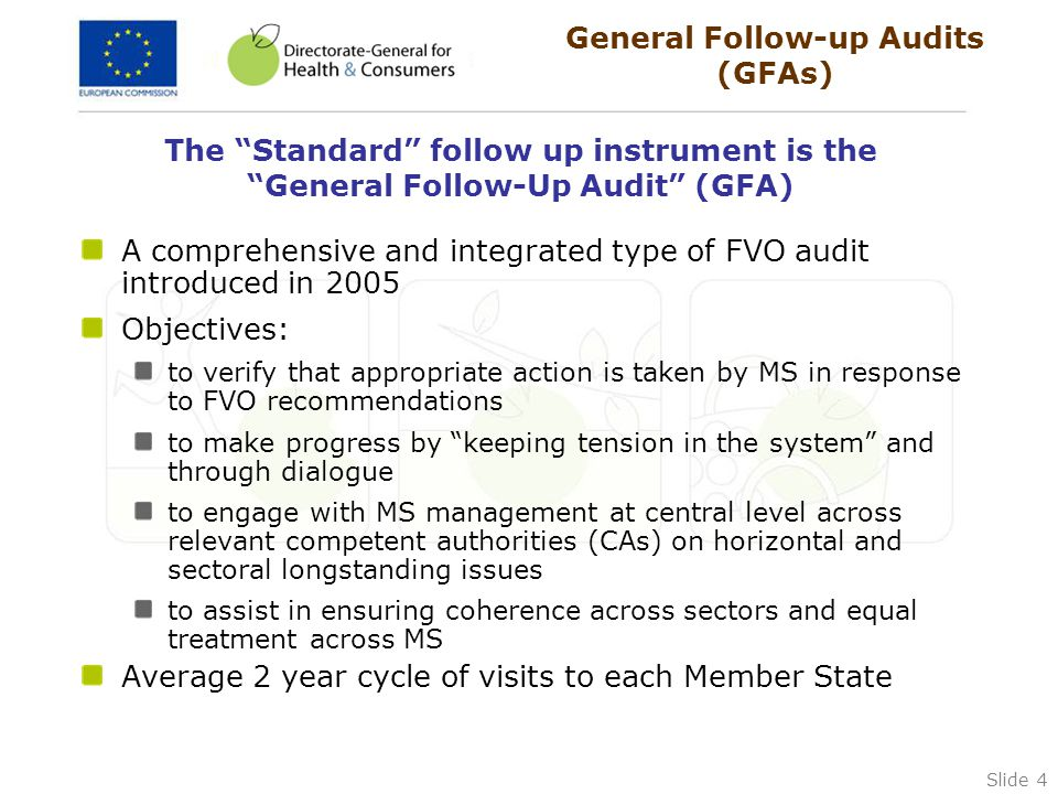 Slide 4 The Standard follow up instrument is the General Follow-Up Audit (GFA) A comprehensive and integrated type of FVO audit introduced in 2005 Objectives: to verify that appropriate action is taken by MS in response to FVO recommendations to make progress by keeping tension in the system and through dialogue to engage with MS management at central level across relevant competent authorities (CAs) on horizontal and sectoral longstanding issues to assist in ensuring coherence across sectors and equal treatment across MS Average 2 year cycle of visits to each Member State General Follow-up Audits (GFAs)