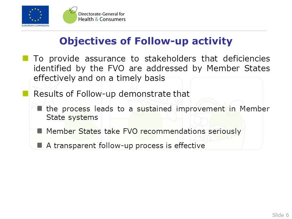Slide 6 Objectives of Follow-up activity To provide assurance to stakeholders that deficiencies identified by the FVO are addressed by Member States effectively and on a timely basis Results of Follow-up demonstrate that the process leads to a sustained improvement in Member State systems Member States take FVO recommendations seriously A transparent follow-up process is effective