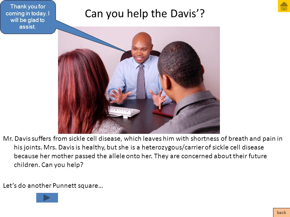 Can you help the Davis'? Mr. Davis suffers from sickle cell disease, which leaves him with shortness of breath and pain in his joints. Mrs. Davis is h