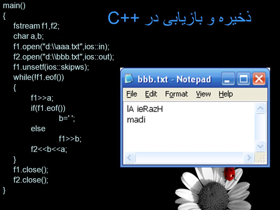 ذخیره و بازیابی در C++ main() { fstream f1,f2; char a,b; f1.open( d:\\aaa.txt ,ios::in); f2.open( d:\\bbb.txt ,ios::out); f1.unsetf(ios::skipws); while(!f1.eof()) { f1>>a; if(f1.eof()) b= ; else f1>>b; f2<<b<<a; } f1.close(); f2.close(); }
