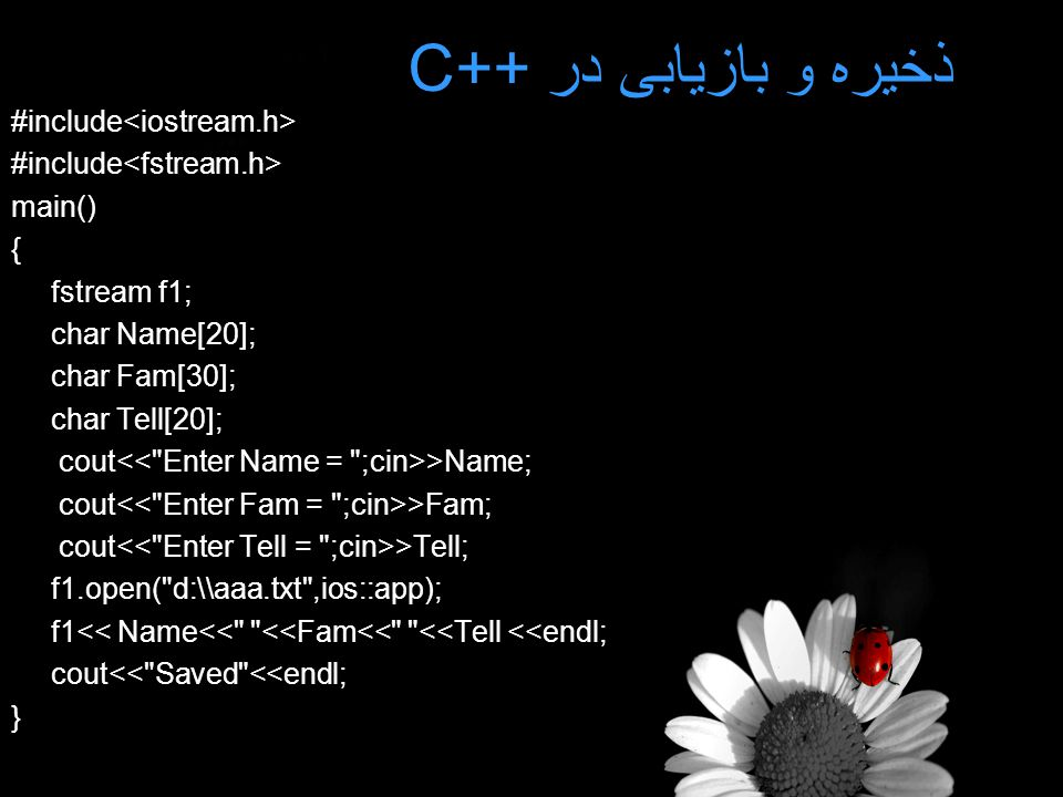 ذخیره و بازیابی در C++ #include main() { fstream f1; char Name[20]; char Fam[30]; char Tell[20]; cout >Name; cout >Fam; cout >Tell; f1.open( d:\\aaa.txt ,ios::app); f1<< Name<< <<Fam<< <<Tell <<endl; cout<< Saved <<endl; }