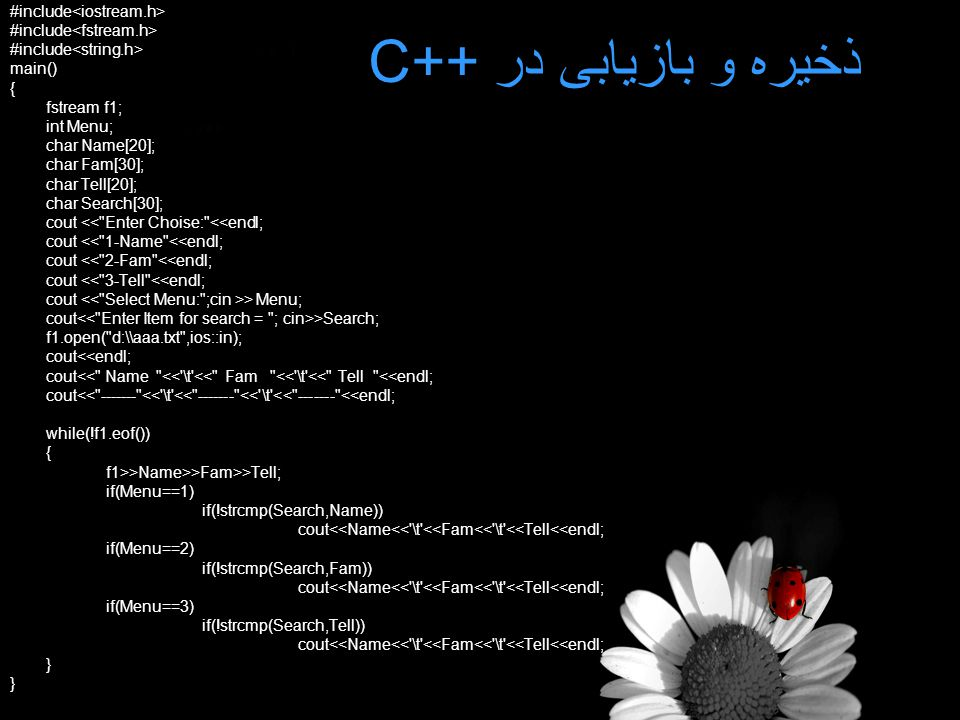 ذخیره و بازیابی در C++ #include main() { fstream f1; int Menu; char Name[20]; char Fam[30]; char Tell[20]; char Search[30]; cout << Enter Choise: <<endl; cout << 1-Name <<endl; cout << 2-Fam <<endl; cout << 3-Tell <<endl; cout > Menu; cout >Search; f1.open( d:\\aaa.txt ,ios::in); cout<<endl; cout<< Name << \t << Fam << \t << Tell <<endl; cout<< ------- << \t << ------- << \t << ------- <<endl; while(!f1.eof()) { f1>>Name>>Fam>>Tell; if(Menu==1) if(!strcmp(Search,Name)) cout<<Name<< \t <<Fam<< \t <<Tell<<endl; if(Menu==2) if(!strcmp(Search,Fam)) cout<<Name<< \t <<Fam<< \t <<Tell<<endl; if(Menu==3) if(!strcmp(Search,Tell)) cout<<Name<< \t <<Fam<< \t <<Tell<<endl; }