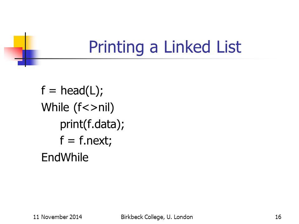 11 November 2014Birkbeck College, U. London16 Printing a Linked List f = head(L); While (f<>nil) print(f.data); f = f.next; EndWhile