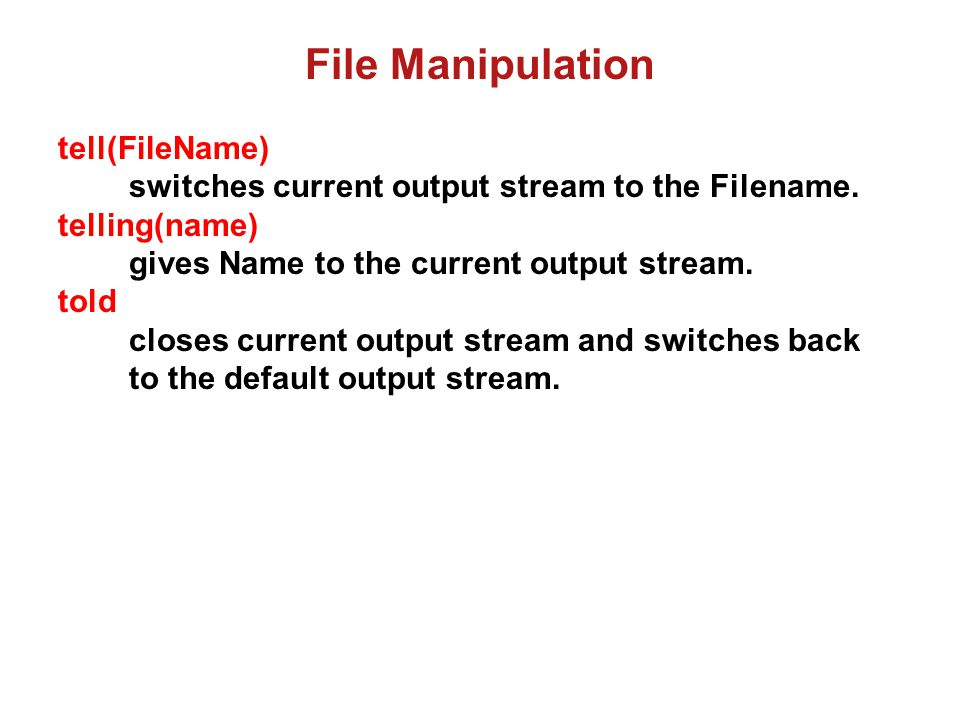 File Manipulation Example: Write data to a file f1.dat: Code fw.pl: fw(File):- tell(File), write('student(1, nagi, 88).'),nl, told.