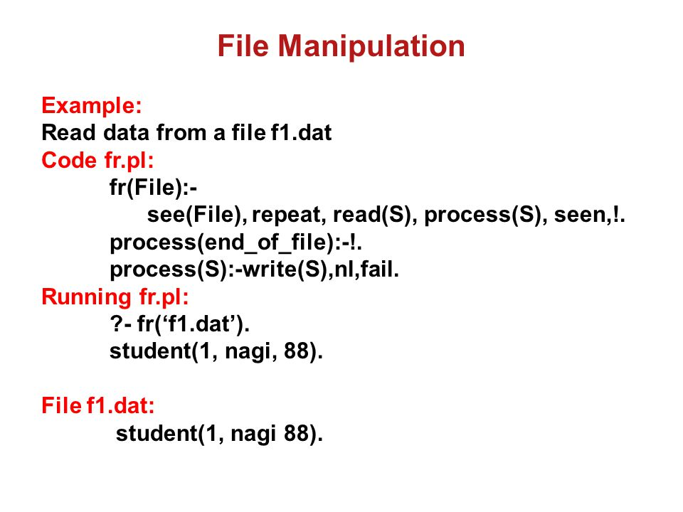 File Manipulation Example: append 2nd data to the file f1.dat Code fa.pl: fa(File):- append(File), write('student(2, soliman, 45).'), nl, told.