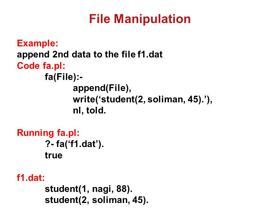 File Manipulation Example: append 3rd data to the file f1.dat Code fa.pl: fa(File):- append(File), write('student(3, salem, 40).'), nl, told.