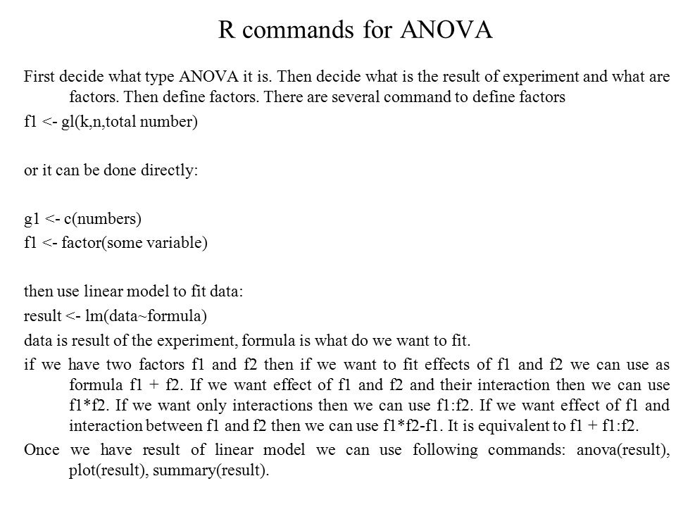 R commands for ANOVA First decide what type ANOVA it is. Then decide what is the result of experiment and what are factors. Then define factors. There
