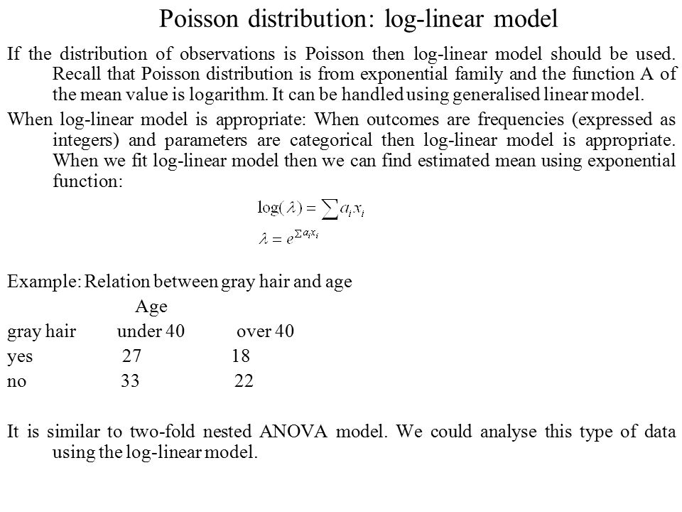 Poisson distribution: log-linear model If the distribution of observations is Poisson then log-linear model should be used. Recall that Poisson distri