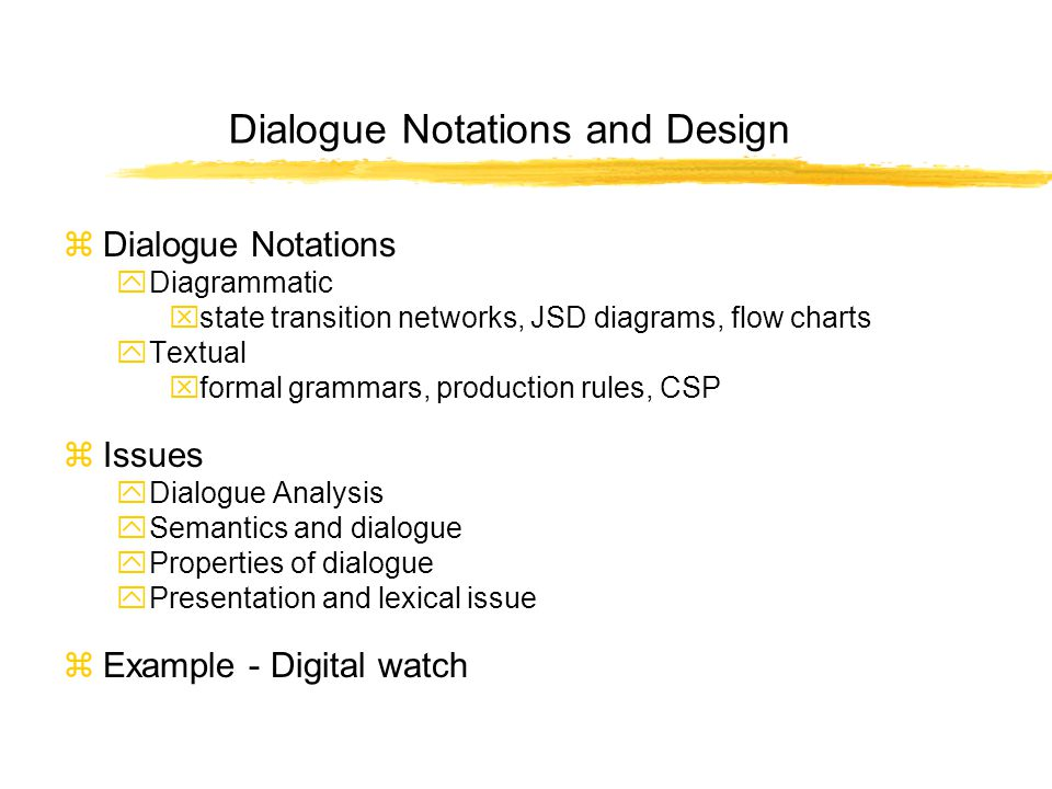 Dialogue Notations and Design zDialogue Notations yDiagrammatic xstate transition networks, JSD diagrams, flow charts yTextual xformal grammars, production rules, CSP zIssues yDialogue Analysis ySemantics and dialogue yProperties of dialogue yPresentation and lexical issue zExample - Digital watch