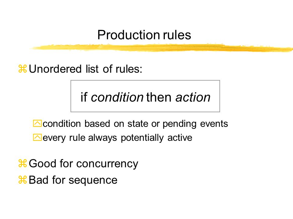 Production rules zUnordered list of rules: if condition then action ycondition based on state or pending events yevery rule always potentially active zGood for concurrency zBad for sequence