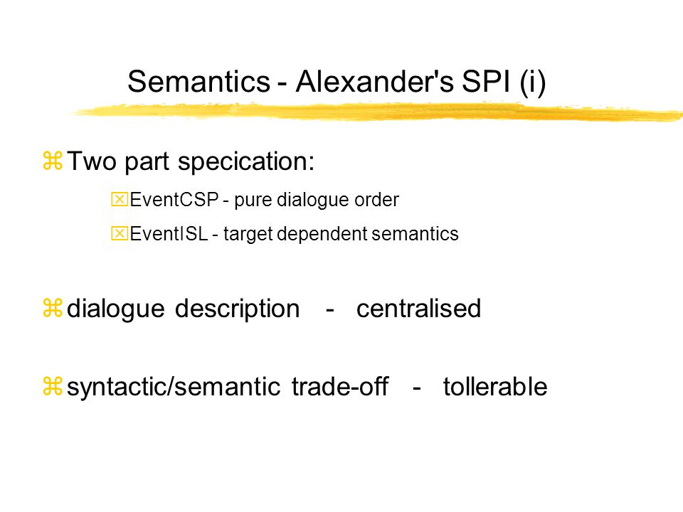 Semantics - Alexander s SPI (i) zTwo part specication: xEventCSP - pure dialogue order xEventISL - target dependent semantics zdialogue description - centralised zsyntactic/semantic trade-off - tollerable