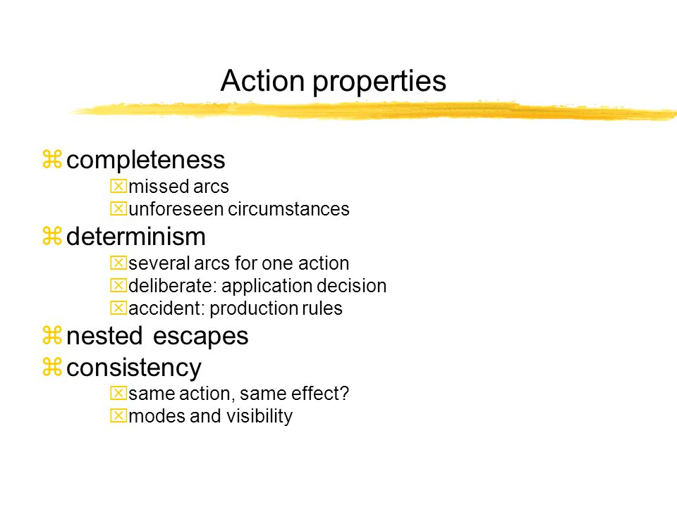 Action properties zcompleteness xmissed arcs xunforeseen circumstances zdeterminism xseveral arcs for one action xdeliberate: application decision xaccident: production rules znested escapes zconsistency xsame action, same effect.