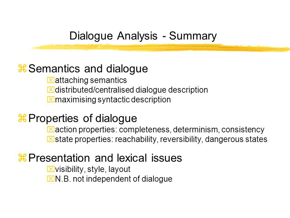 Dialogue Analysis - Summary zSemantics and dialogue xattaching semantics xdistributed/centralised dialogue description xmaximising syntactic description zProperties of dialogue xaction properties: completeness, determinism, consistency xstate properties: reachability, reversibility, dangerous states zPresentation and lexical issues xvisibility, style, layout xN.B.