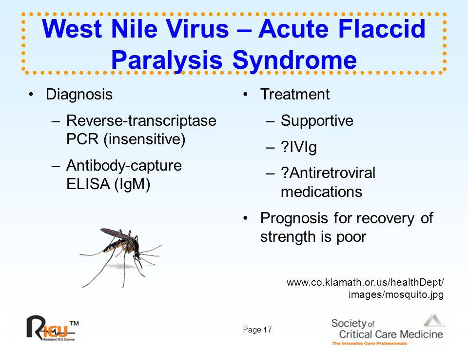 Page 17 West Nile Virus – Acute Flaccid Paralysis Syndrome Diagnosis –Reverse-transcriptase PCR (insensitive) –Antibody-capture ELISA (IgM) Treatment