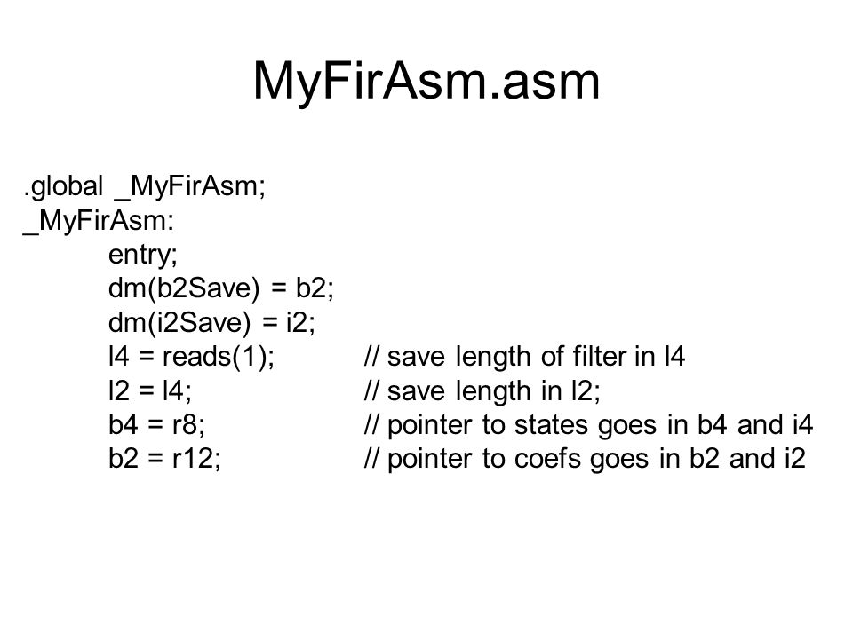 MyFirAsm.asm.global _MyFirAsm; _MyFirAsm: entry; dm(b2Save) = b2; dm(i2Save) = i2; l4 = reads(1); // save length of filter in l4 l2 = l4;// save length in l2; b4 = r8;// pointer to states goes in b4 and i4 b2 = r12;// pointer to coefs goes in b2 and i2