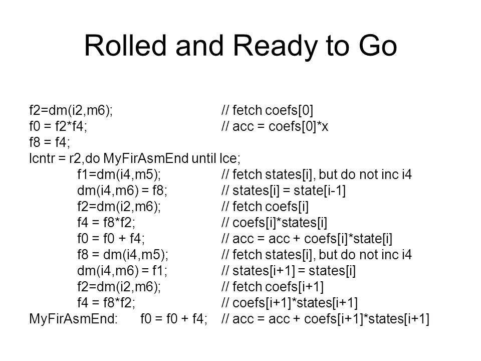 Rolled and Ready to Go f2=dm(i2,m6);// fetch coefs[0] f0 = f2*f4;// acc = coefs[0]*x f8 = f4; lcntr = r2,do MyFirAsmEnd until lce; f1=dm(i4,m5);// fetch states[i], but do not inc i4 dm(i4,m6) = f8;// states[i] = state[i-1] f2=dm(i2,m6); // fetch coefs[i] f4 = f8*f2;// coefs[i]*states[i] f0 = f0 + f4;// acc = acc + coefs[i]*state[i] f8 = dm(i4,m5);// fetch states[i], but do not inc i4 dm(i4,m6) = f1; // states[i+1] = states[i] f2=dm(i2,m6);// fetch coefs[i+1] f4 = f8*f2;// coefs[i+1]*states[i+1] MyFirAsmEnd: f0 = f0 + f4;// acc = acc + coefs[i+1]*states[i+1]