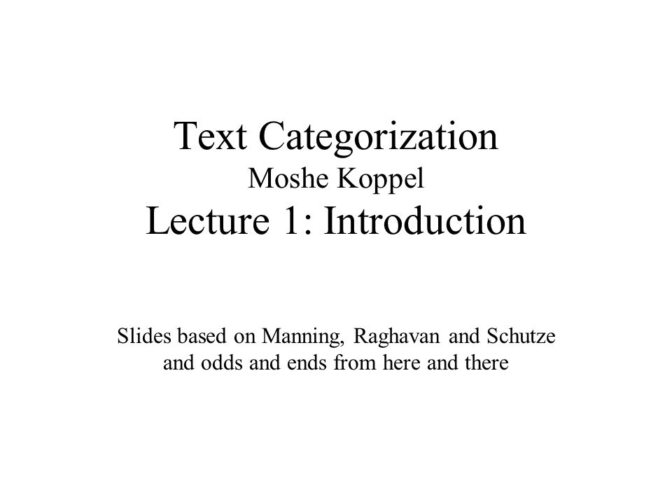 Text Categorization Moshe Koppel Lecture 1: Introduction Slides based on Manning, Raghavan and Schutze and odds and ends from here and there