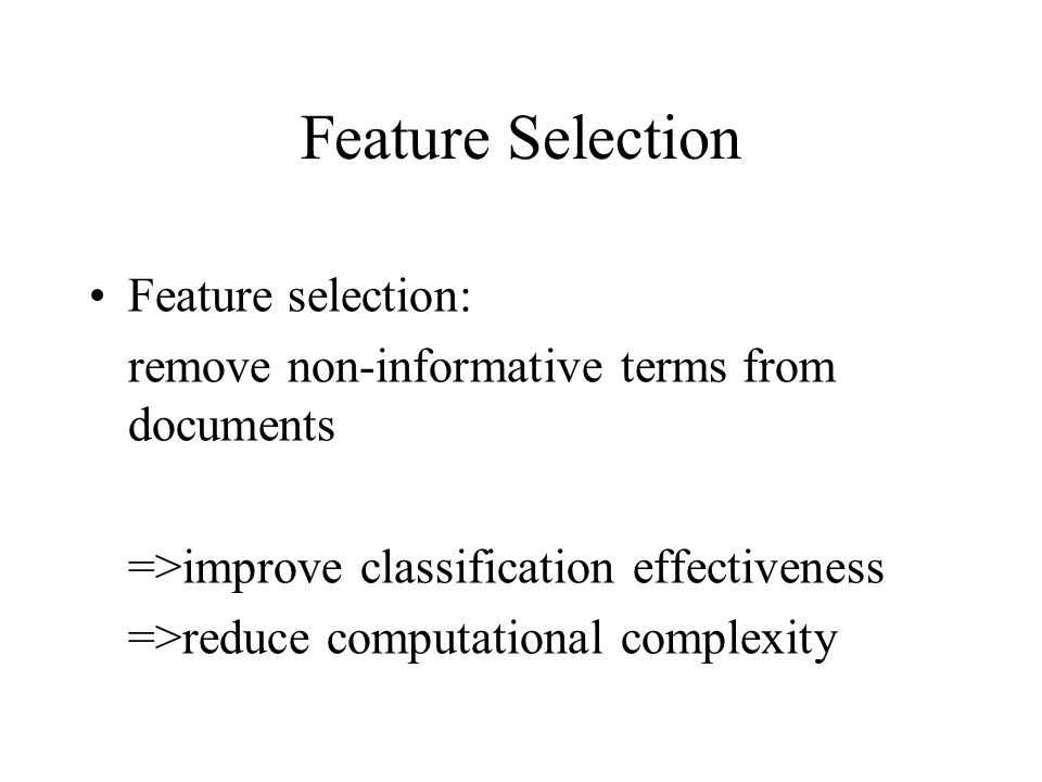 Feature Selection Feature selection: remove non-informative terms from documents =>improve classification effectiveness =>reduce computational complexity