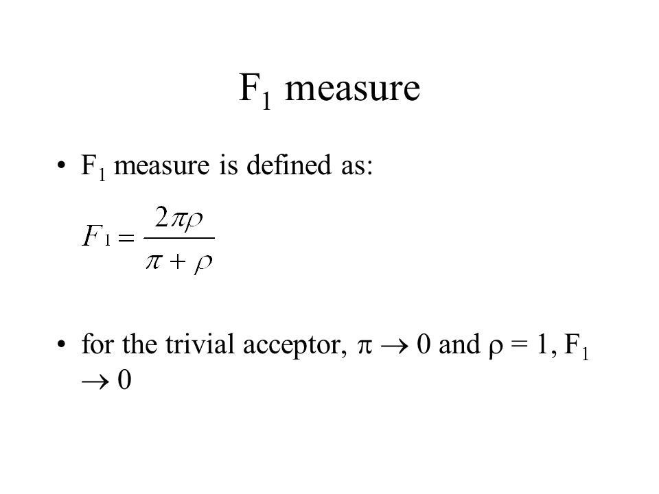 F 1 measure F 1 measure is defined as: for the trivial acceptor,   0 and  = 1, F 1  0