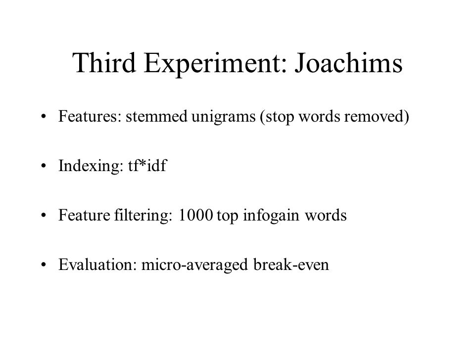 Third Experiment: Joachims Features: stemmed unigrams (stop words removed) Indexing: tf*idf Feature filtering: 1000 top infogain words Evaluation: micro-averaged break-even