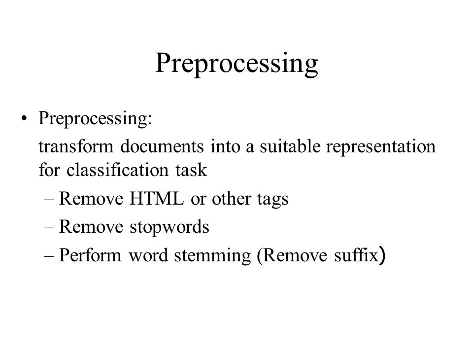 Preprocessing Preprocessing: transform documents into a suitable representation for classification task –Remove HTML or other tags –Remove stopwords –Perform word stemming (Remove suffix )