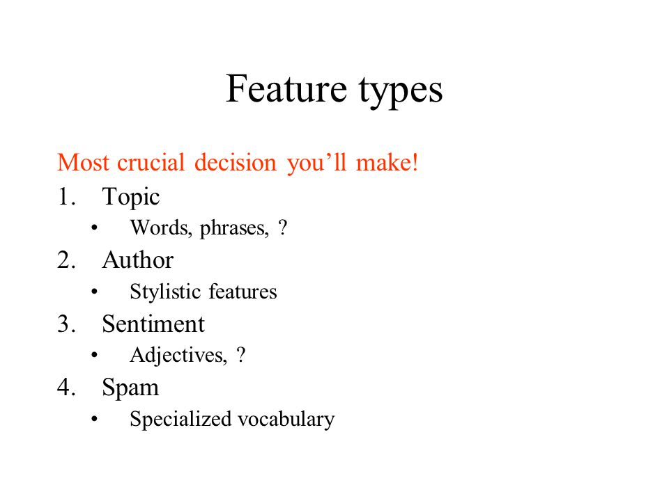 Feature types Most crucial decision you'll make. 1.Topic Words, phrases, .
