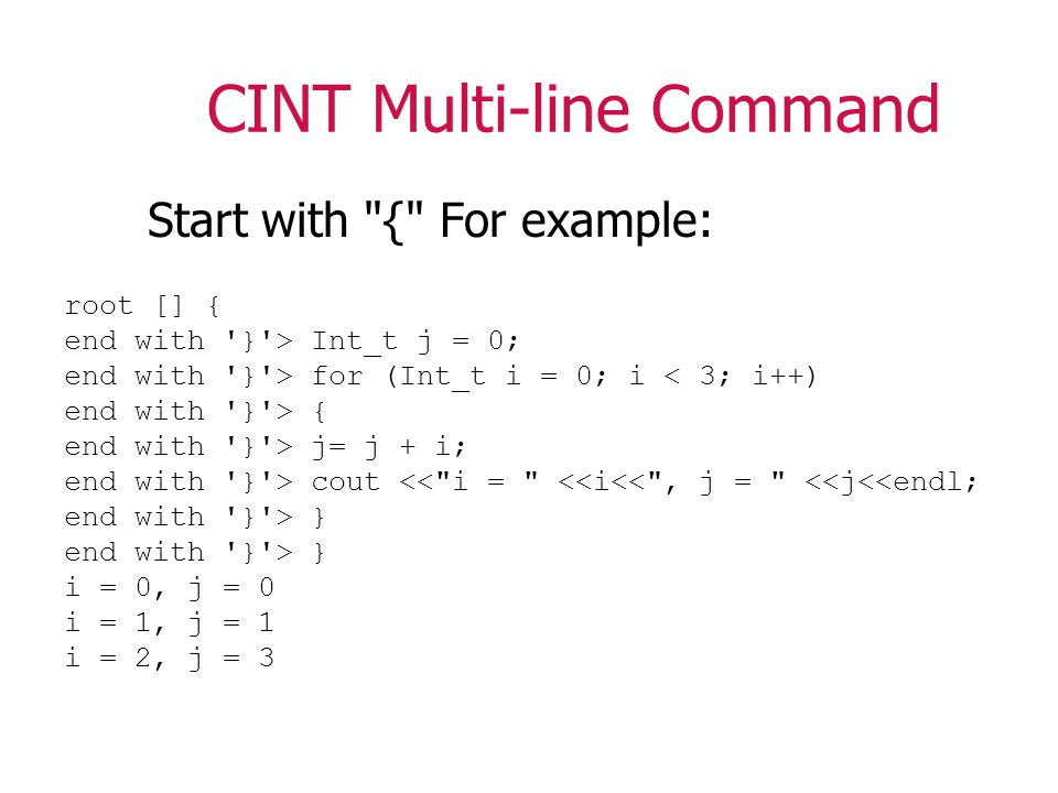 CINT Multi-line Command Start with { For example: root [] { end with } > Int_t j = 0; end with } > for (Int_t i = 0; i < 3; i++) end with } > { end with } > j= j + i; end with } > cout << i = <<i<< , j = <<j<<endl; end with } > } i = 0, j = 0 i = 1, j = 1 i = 2, j = 3