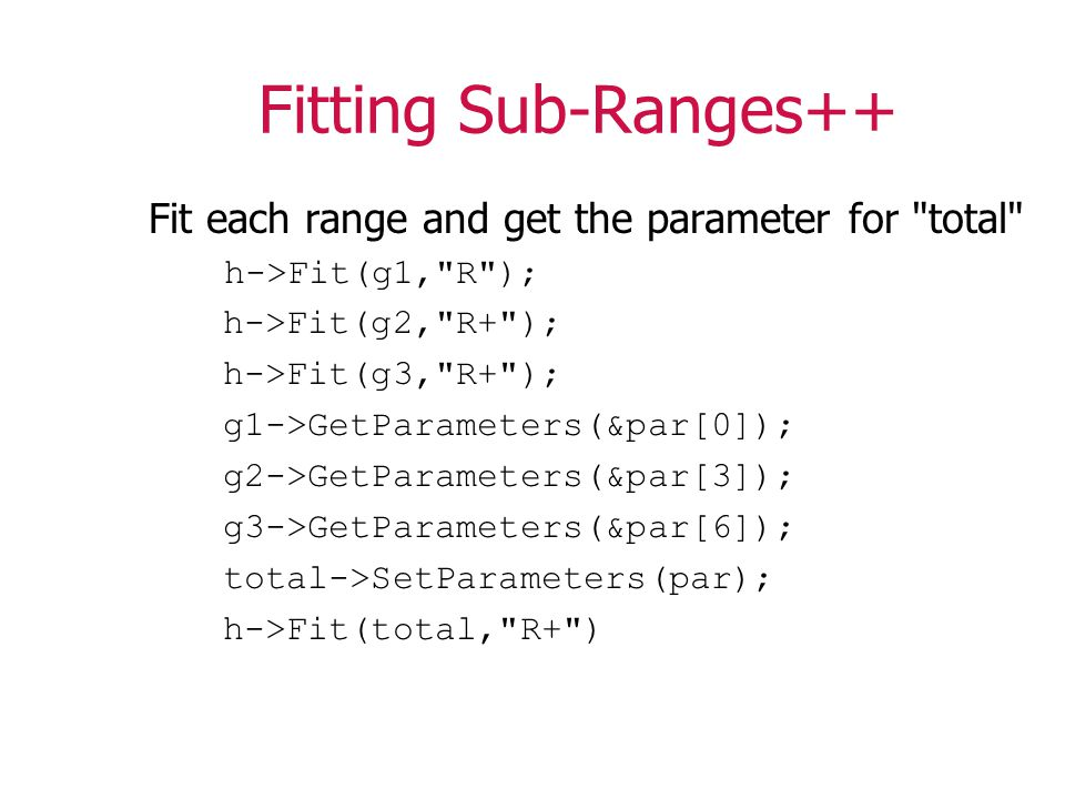 Fitting Sub-Ranges++ Fit each range and get the parameter for total h->Fit(g1, R ); h->Fit(g2, R+ ); h->Fit(g3, R+ ); g1->GetParameters(&par[0]); g2->GetParameters(&par[3]); g3->GetParameters(&par[6]); total->SetParameters(par); h->Fit(total, R+ )
