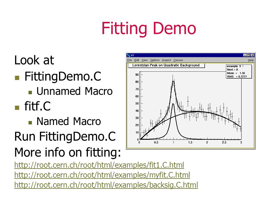 Fitting Demo Look at FittingDemo.C Unnamed Macro fitf.C Named Macro Run FittingDemo.C More info on fitting: http://root.cern.ch/root/html/examples/fit1.C.html http://root.cern.ch/root/html/examples/myfit.C.html http://root.cern.ch/root/html/examples/backsig.C.html