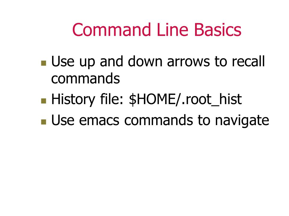 Command Line Basics Use up and down arrows to recall commands History file: $HOME/.root_hist Use emacs commands to navigate