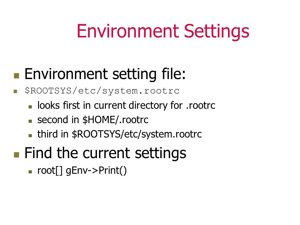 Environment Settings Environment setting file: $ROOTSYS/etc/system.rootrc looks first in current directory for.rootrc second in $HOME/.rootrc third in $ROOTSYS/etc/system.rootrc Find the current settings root[] gEnv->Print()