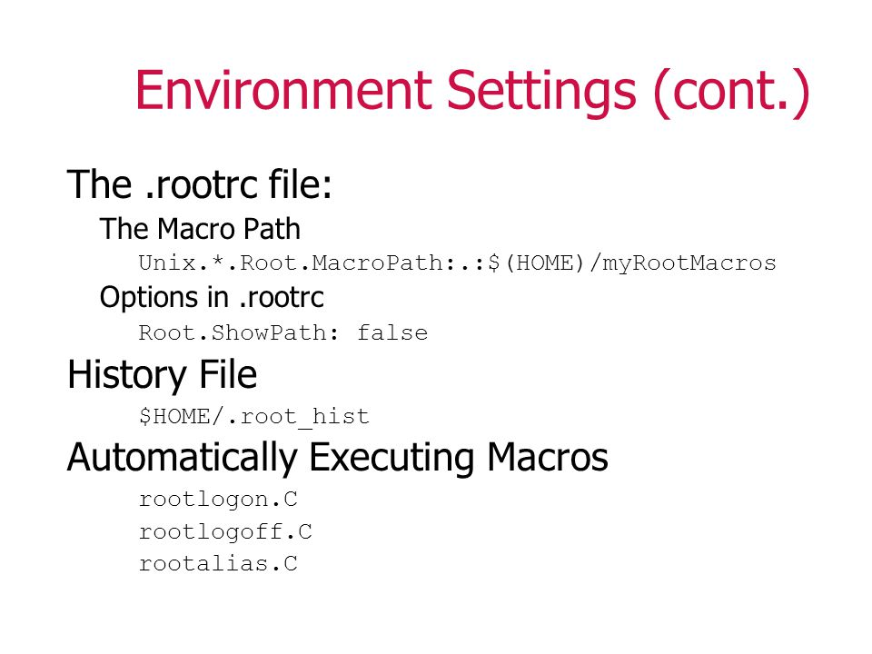 Environment Settings (cont.) The.rootrc file: The Macro Path Unix.*.Root.MacroPath:.:$(HOME)/myRootMacros Options in.rootrc Root.ShowPath: false History File $HOME/.root_hist Automatically Executing Macros rootlogon.C rootlogoff.C rootalias.C