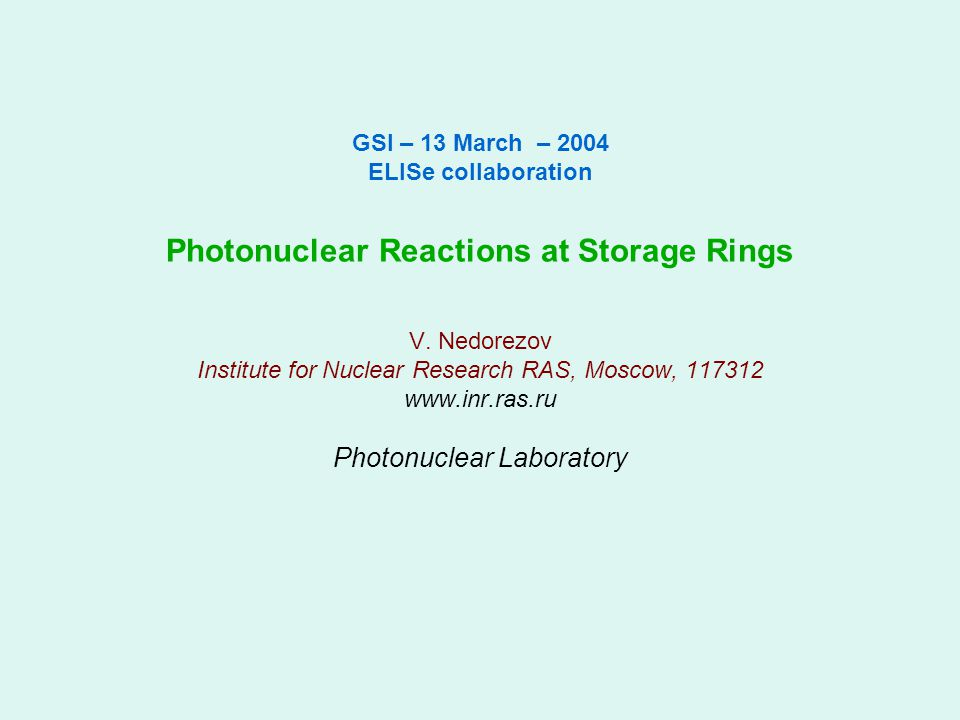 GSI – 13 March – 2004 ELISe collaboration Photonuclear Reactions at Storage Rings V. Nedorezov Institute for Nuclear Research RAS, Moscow, 117312 www.