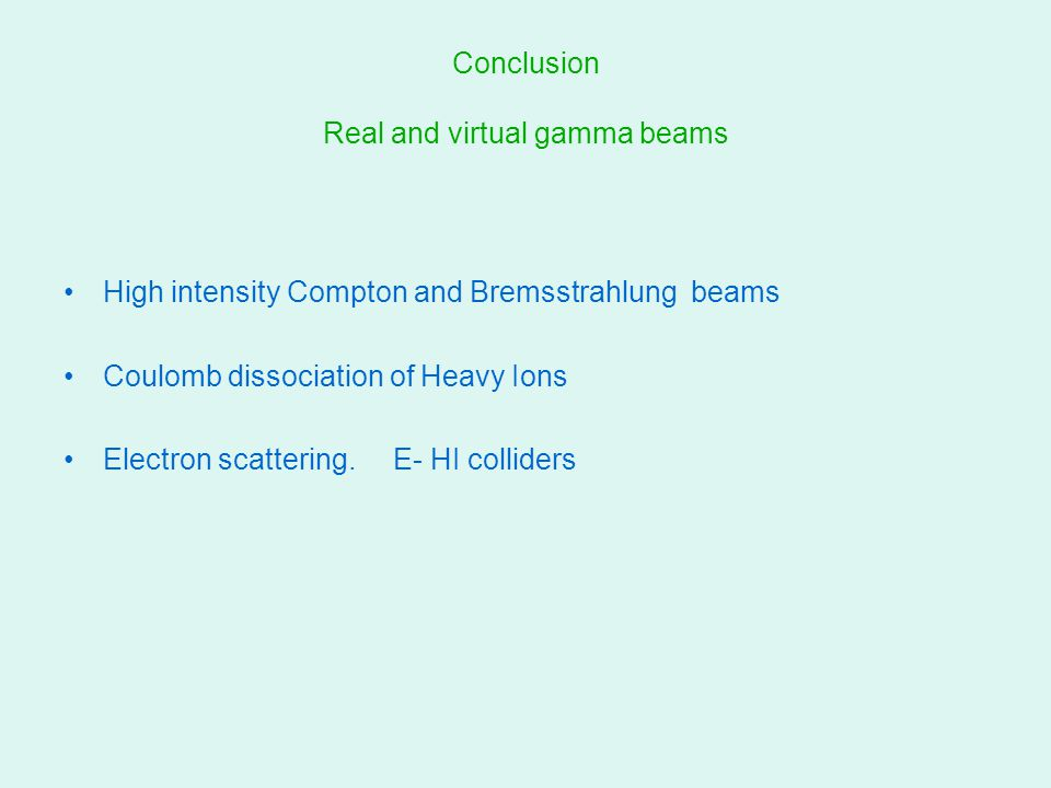 Conclusion Real and virtual gamma beams High intensity Compton and Bremsstrahlung beams Coulomb dissociation of Heavy Ions Electron scattering. E- HI