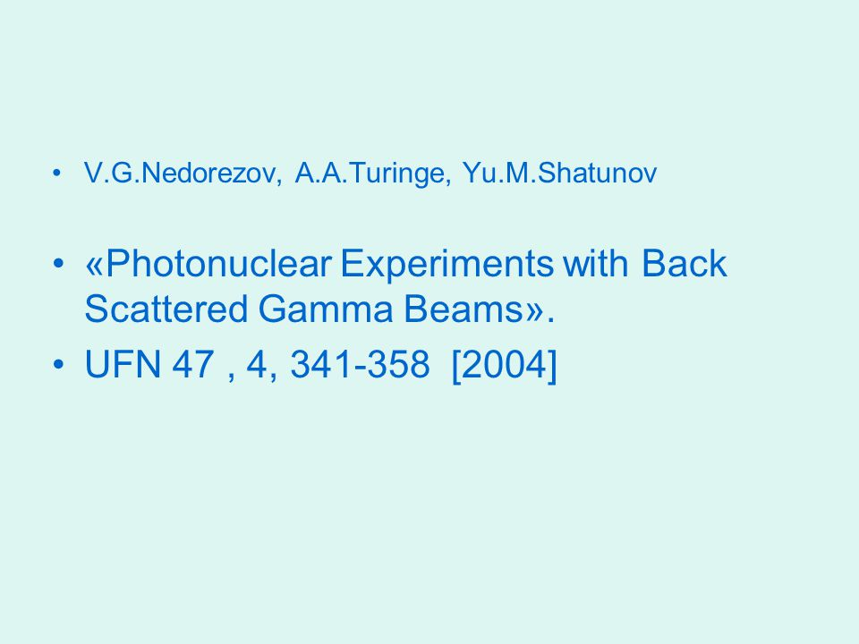 V.G.Nedorezov, A.A.Turinge, Yu.M.Shatunov «Photonuclear Experiments with Back Scattered Gamma Beams». UFN 47, 4, 341-358 [2004]