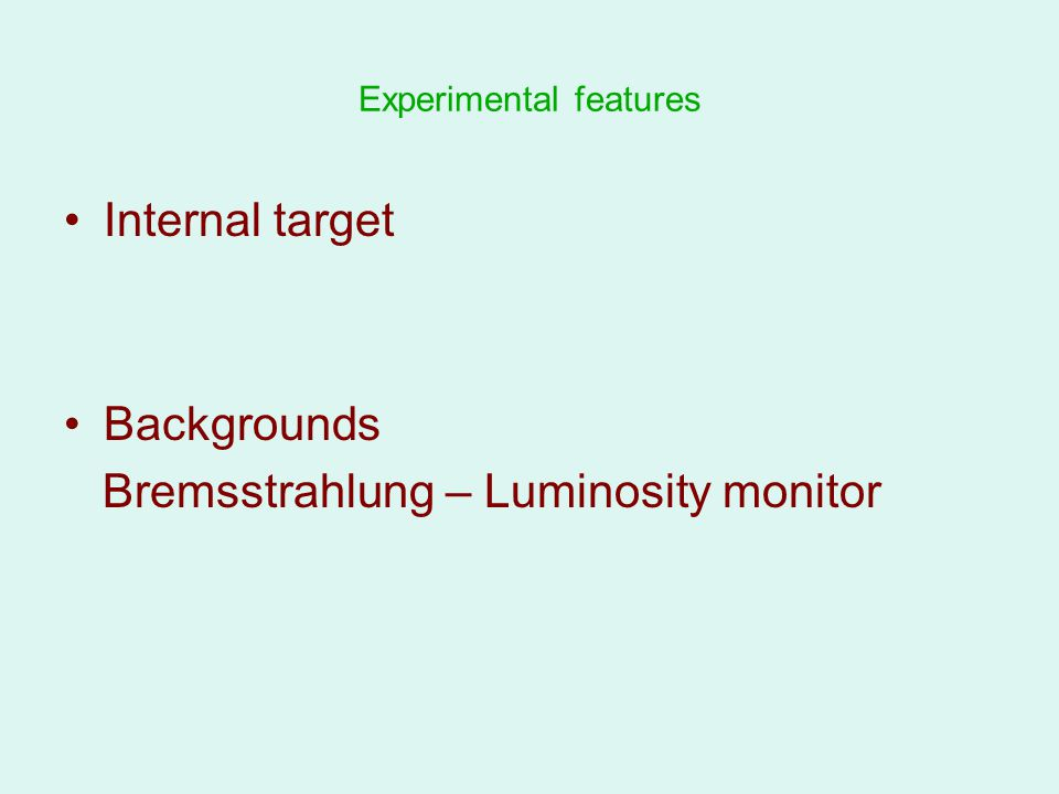 Experimental features Internal target Backgrounds Bremsstrahlung – Luminosity monitor