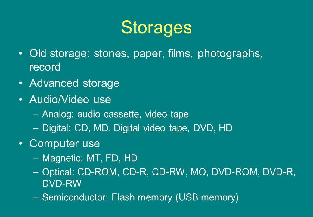 Storages Old storage: stones, paper, films, photographs, record Advanced storage Audio/Video use –Analog: audio cassette, video tape –Digital: CD, MD, Digital video tape, DVD, HD Computer use –Magnetic: MT, FD, HD –Optical: CD-ROM, CD-R, CD-RW, MO, DVD-ROM, DVD-R, DVD-RW –Semiconductor: Flash memory (USB memory)