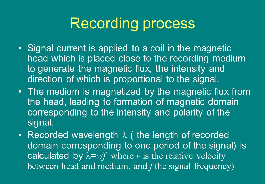 Recording process Signal current is applied to a coil in the magnetic head which is placed close to the recording medium to generate the magnetic flux, the intensity and direction of which is proportional to the signal.
