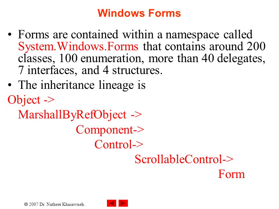  2007 Dr. Natheer Khasawneh. Windows Forms Forms are contained within a namespace called System.Windows.Forms that contains around 200 classes, 100 e