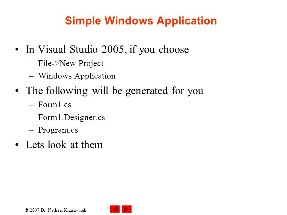  2007 Dr. Natheer Khasawneh. Simple Windows Application In Visual Studio 2005, if you choose –File->New Project –Windows Application The following wi