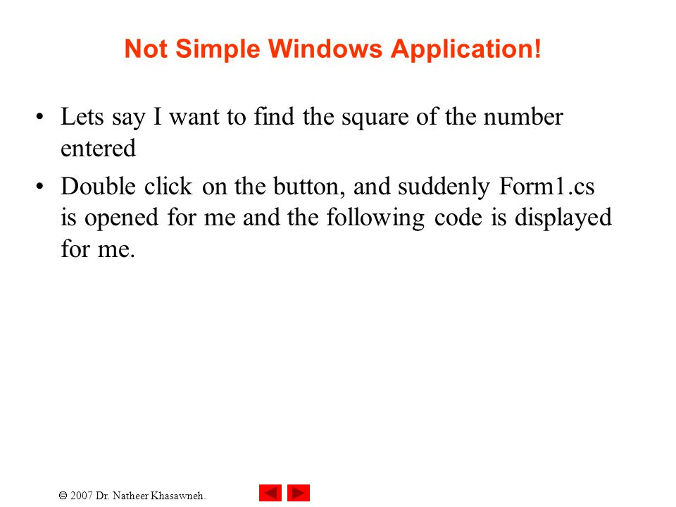  2007 Dr. Natheer Khasawneh. Not Simple Windows Application! Lets say I want to find the square of the number entered Double click on the button, and